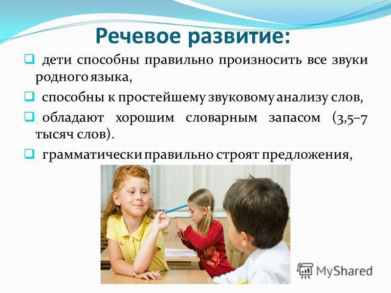 Речевое развитие: дети способны правильно произносить все звуки родного языка, способны к простейшему звуковому анализу слов, обладают хорошим словарным запасом (3,5–7 тысяч слов). грамматически правильно строят предложения,