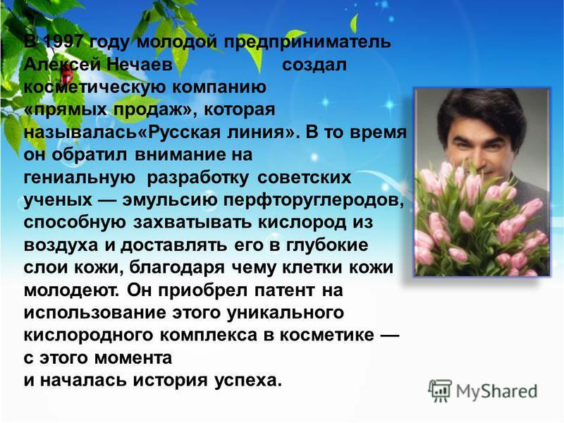 В 1997 году молодой предприниматель Алексей Нечаев создал косметическую компанию «прямых продаж», которая называлась«Русская линия». В то время он обратил внимание на гениальную разработку советских ученых эмульсию перфторуглеродов, способную захваты