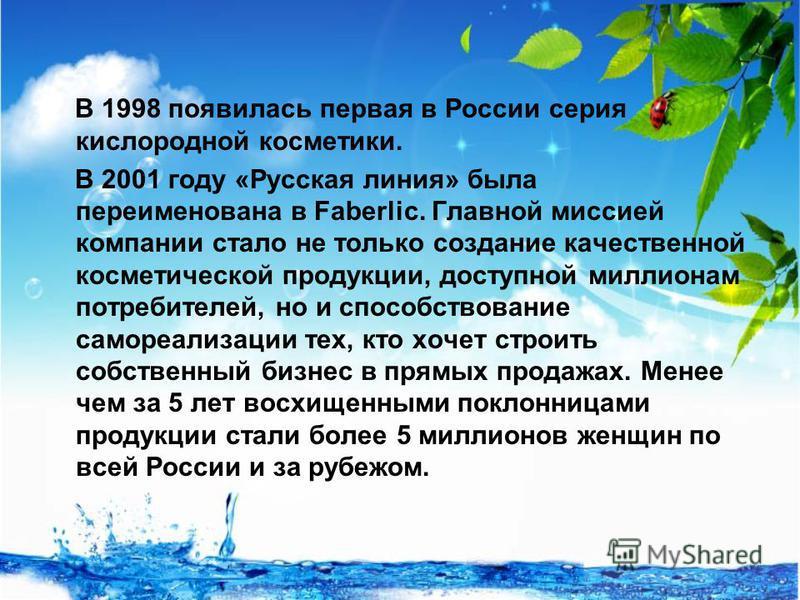 В 1998 появилась первая в России серия кислородной косметики. В 2001 году «Русская линия» была переименована в Faberlic. Главной миссией компании стало не только создание качественной косметической продукции, доступной миллионам потребителей, но и сп