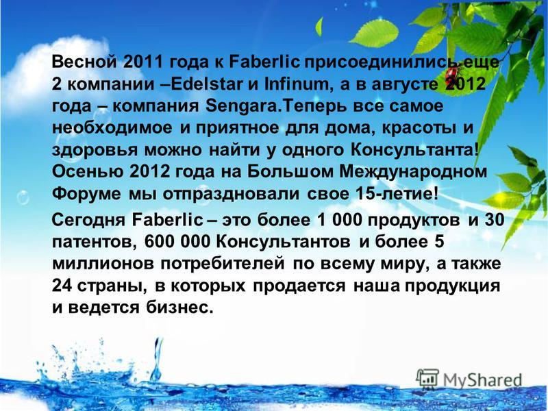 Весной 2011 года к Faberlic присоединились еще 2 компании –Edelstar и Infinum, а в августе 2012 года – компания Sengara.Теперь все самое необходимое и приятное для дома, красоты и здоровья можно найти у одного Консультанта! Осенью 2012 года на Большо