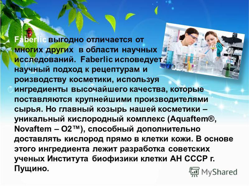 Faberlic выгодно отличается от многих других в области научных исследований. Faberlic исповедует научный подход к рецептурам и производству косметики, используя ингредиенты высочайшего качества, которые поставляются крупнейшими производителями сырья.