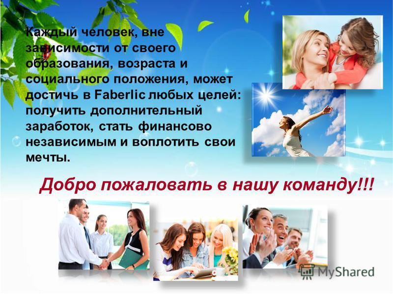 Каждый человек, вне зависимости от своего образования, возраста и социального положения, может достичь в Faberlic любых целей: получить дополнительный заработок, стать финансово независимым и воплотить свои мечты. Добро пожаловать в нашу команду!!!