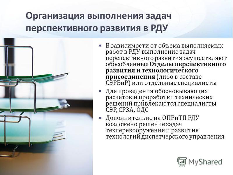 Организация выполнения задач перспективного развития в РДУ В зависимости от объема выполняемых работ в РДУ выполнение задач перспективного развития осуществляют обособленные Отделы перспективного развития и технологического присоединения ( либо в сос