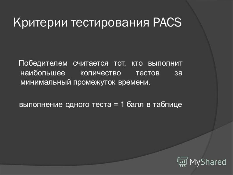 Критерии тестирования PACS Победителем считается тот, кто выполнит наибольшее количество тестов за минимальный промежуток времени. выполнение одного теста = 1 балл в таблице