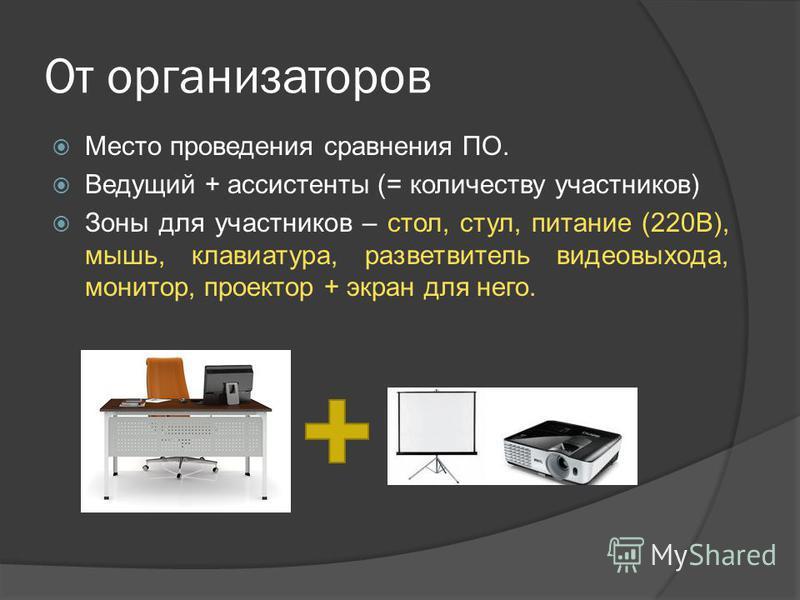 От организаторов Место проведения сравнения ПО. Ведущий + ассистенты (= количеству участников) Зоны для участников – стол, стул, питание (220В), мышь, клавиатура, разветвитель видеовыхода, монитор, проектор + экран для него.