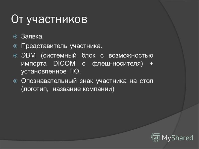 От участников Заявка. Представитель участника. ЭВМ (системный блок с возможностью импорта DICOM с флеш-носителя) + установленное ПО. Опознавательный знак участника на стол (логотип, название компании)