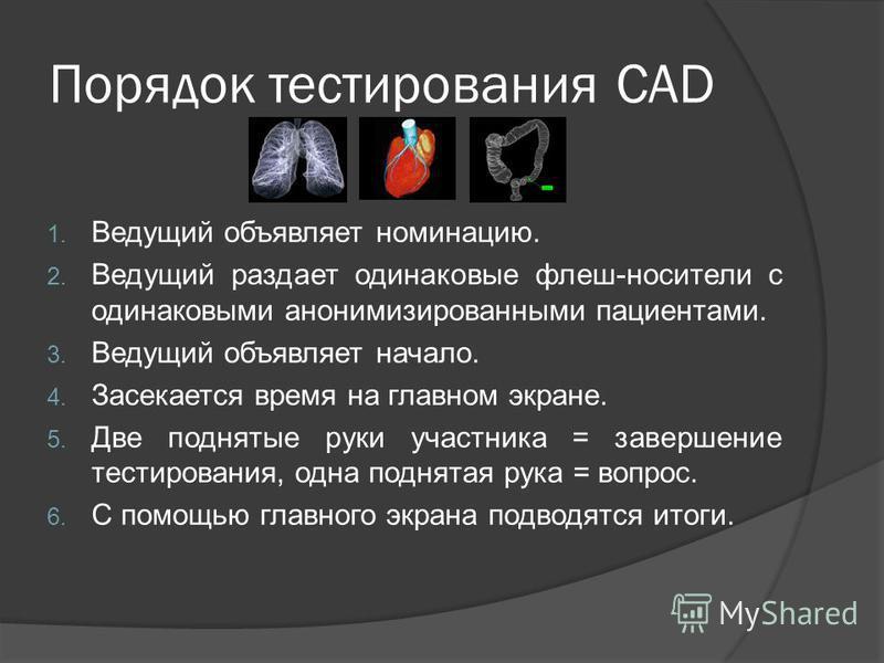 Порядок тестирования CAD 1. Ведущий объявляет номинацию. 2. Ведущий раздает одинаковые флеш-носители с одинаковыми анонимизированными пациентами. 3. Ведущий объявляет начало. 4. Засекается время на главном экране. 5. Две поднятые руки участника = зав