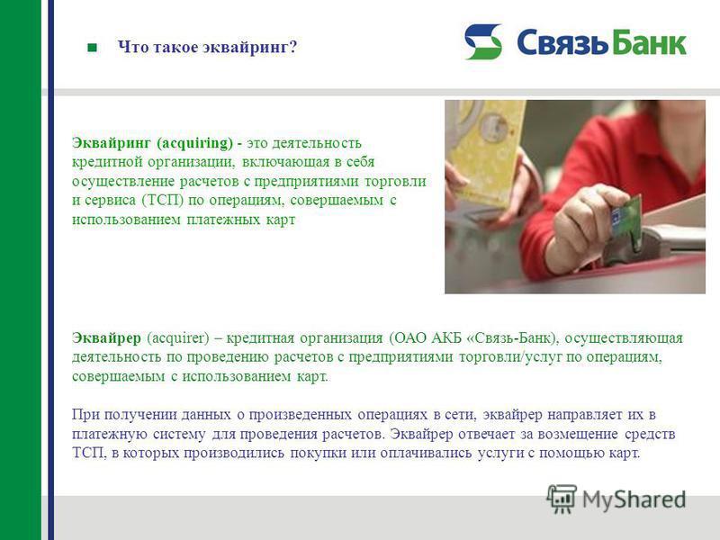 Что такое эквайринг? Эквайринг (acquiring) - это деятельность кредитной организации, включающая в себя осуществление расчетов с предприятиями торговли и сервиса (ТСП) по операциям, совершаемым с использованием платежных карт Эквайрер (acquirer) – кре