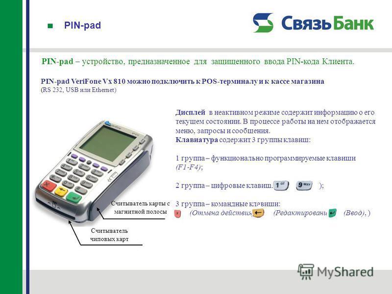 PIN-pad PIN-pad – устройство, предназначенное для защищенного ввода PIN-кода Клиента. PIN-pad VeriFone Vx 810 можно подключить к POS-терминалу и к кассе магазина (RS 232, USB или Ethernet) Дисплей в неактивном режиме содержит информацию о его текущем