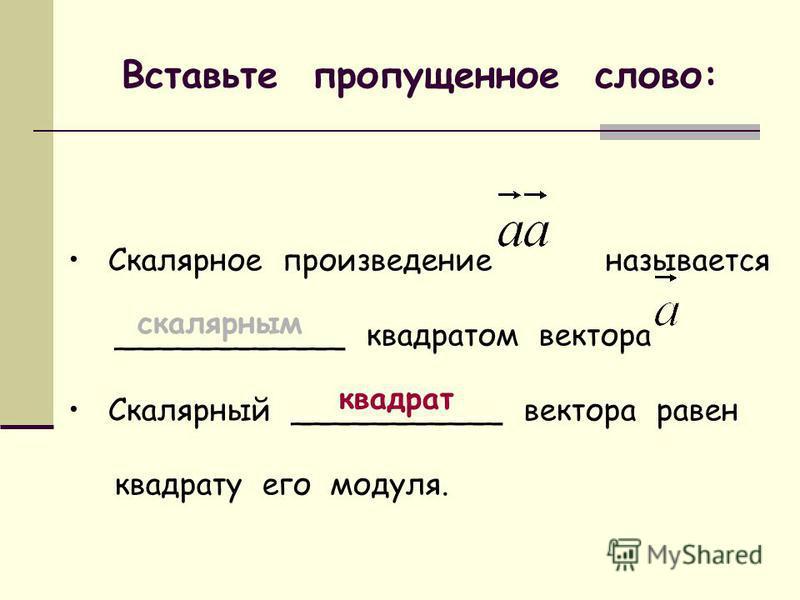 Вставьте пропущенное слово: Скалярное произведение называется ____________ квадратом вектора Скалярный ___________ вектора равен квадрату его модуля. скалярным квадрат