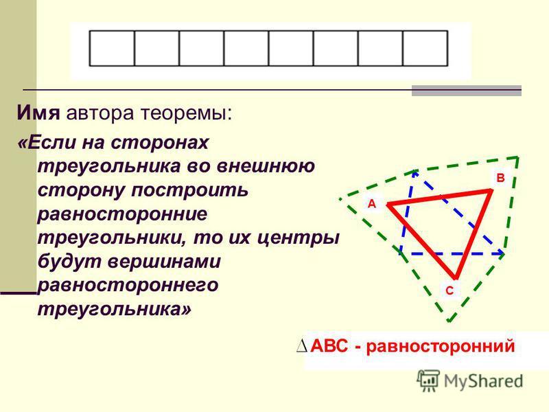 Имя автора теоремы: «Если на сторонах треугольника во внешнюю сторону построить равносторонние треугольники, то их центры будут вершинами равностороннего треугольника» А В С АВС - равносторонний