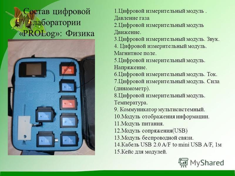Состав цифровой лаборатории «PROLog»: Физика 1. Цифровой измерительный модуль. Давление газа 2. Цифровой измерительный модуль Движение. 3. Цифровой измерительный модуль. Звук. 4. Цифровой измерительный модуль. Магнитное поле. 5. Цифровой измерительны