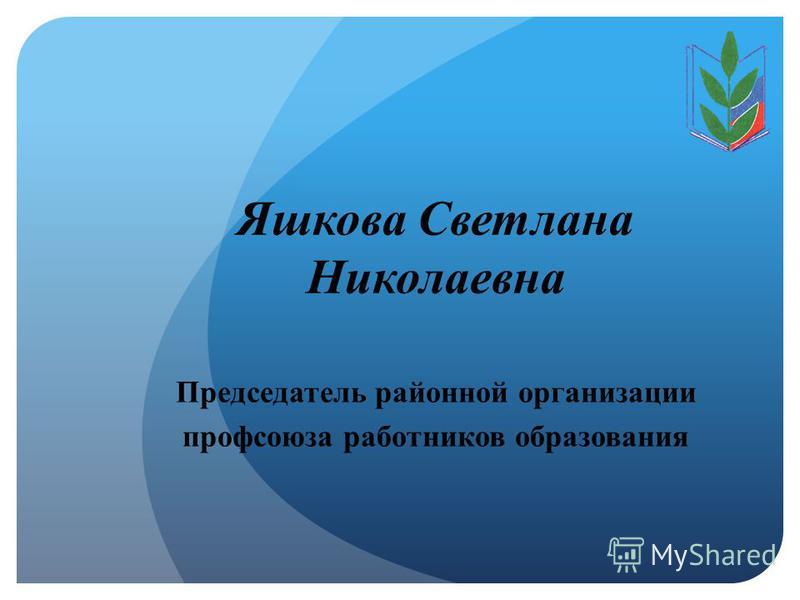 Яшкова Светлана Николаевна Председатель районной организации профсоюза работников образования
