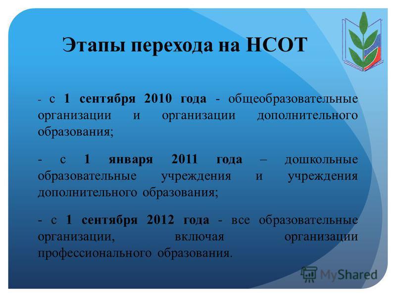Этапы перехода на НСОТ - с 1 сентября 2010 года - общеобразовательные организации и организации дополнительного образования; - с 1 января 2011 года – дошкольные образовательные учреждения и учреждения дополнительного образования; - с 1 сентября 2012