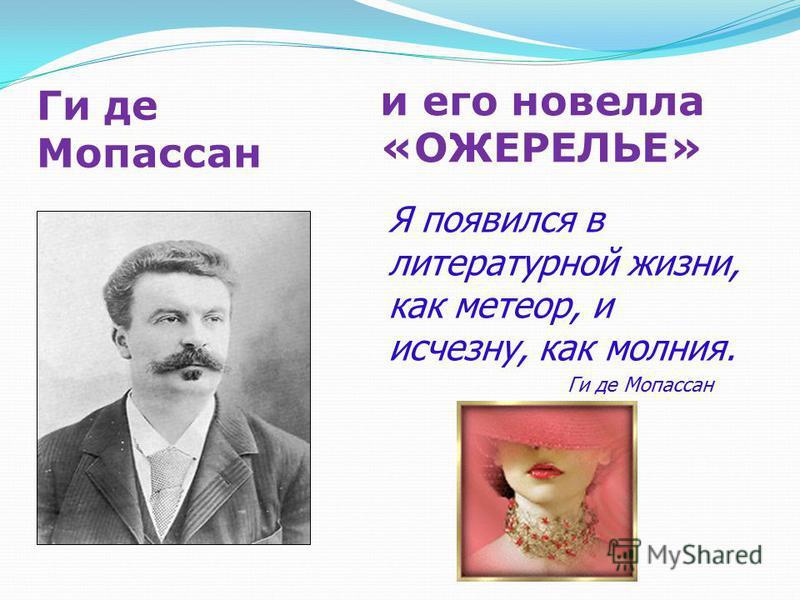 Ги де Мопассан и его новелла «ОЖЕРЕЛЬЕ» Я появился в литературной жизни, как метеор, и исчезну, как молния. Ги де Мопассан