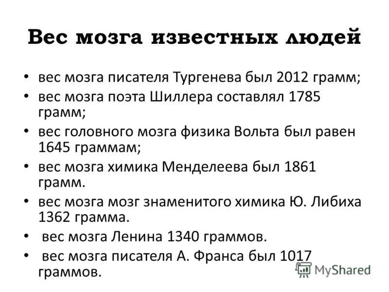 Вес мозга известных людей вес мозга писателя Тургенева был 2012 грамм; вес мозга поэта Шиллера составлял 1785 грамм; вес головного мозга физика Вольта был равен 1645 граммам; вес мозга химика Менделеева был 1861 грамм. вес мозга мозг знаменитого хими