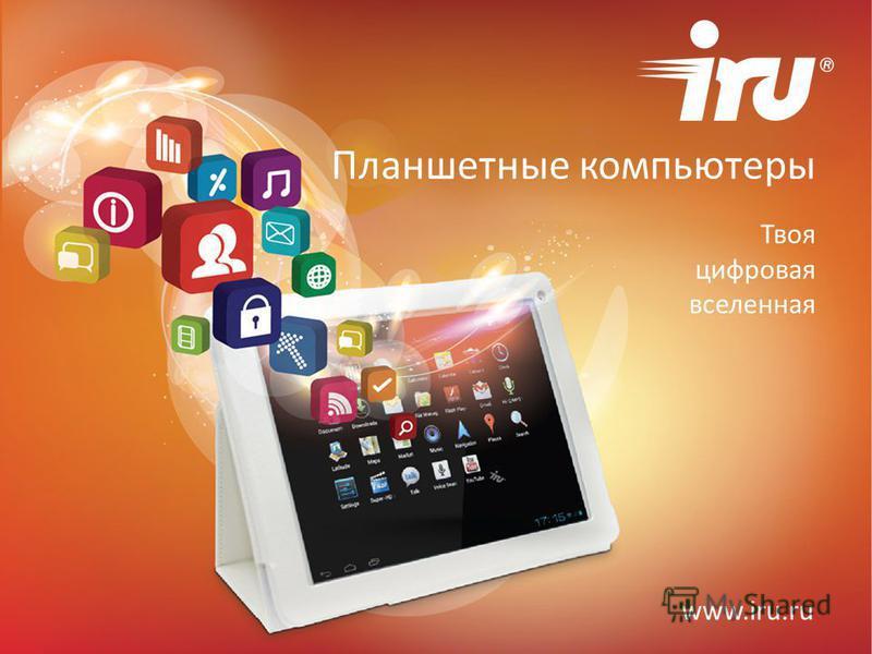 Планшетные компьютеры Твоя цифровая вселенная www.iru.ru