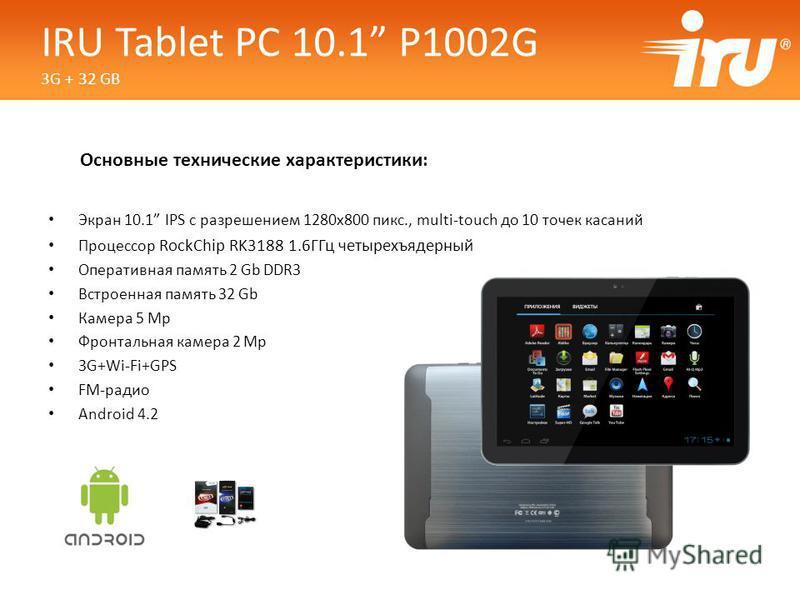 Основные технические характеристики: Экран 10.1 IPS с разрешением 1280x800 пикс., multi-touch до 10 точек касаний Процессор RockChip RK3188 1.6ГГц четырехъядерный Оперативная память 2 Gb DDR3 Встроенная память 32 Gb Камера 5 Mp Фронтальная камера 2 M