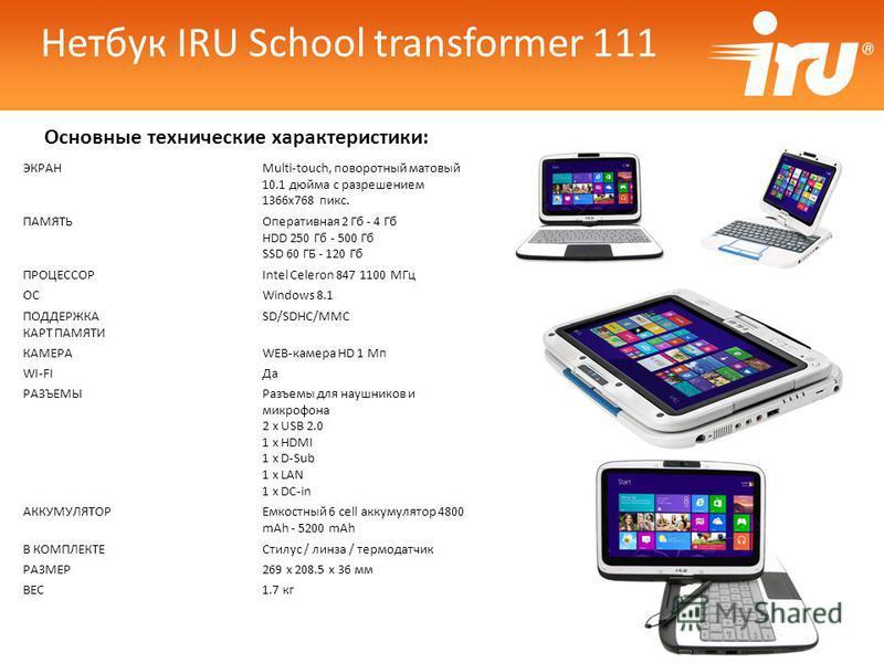 Основные технические характеристики: Нетбук IRU School transformer 111 ЭКРАНMulti-touch, поворотный матовый 10.1 дюйма с разрешением 1366x768 пикс. ПАМЯТЬОперативная 2 Гб - 4 Гб HDD 250 Гб - 500 Гб SSD 60 ГБ - 120 Гб ПРОЦЕССОРIntel Celeron 847 1100 М
