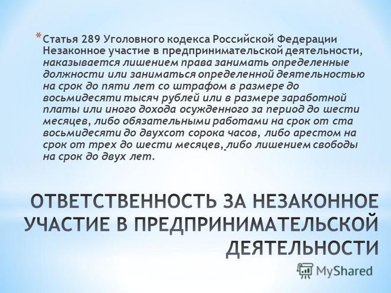 * Статья 289 Уголовного кодекса Российской Федерации Незаконное участие в предпринимательской деятельности, наказывается лишением права занимать определенные должности или заниматься определенной деятельностью на срок до пяти лет со штрафом в размере