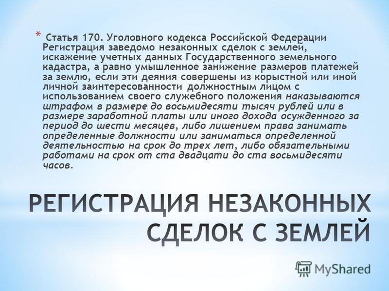 * Статья 170. Уголовного кодекса Российской Федерации Регистрация заведомо незаконных сделок с землей, искажение учетных данных Государственного земельного кадастра, а равно умышленное занижение размеров платежей за землю, если эти деяния совершены и