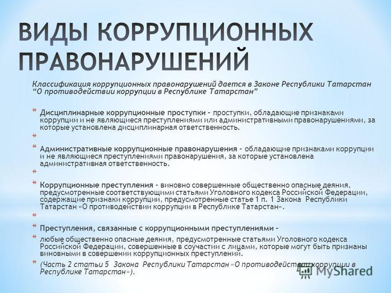 Классификация коррупционных правонарушений дается в Законе Республики Татарстан О противодействии коррупции в Республике Татарстан * Дисциплинарные коррупционные проступки – проступки, обладающие признаками коррупции и не являющиеся преступлениями ил