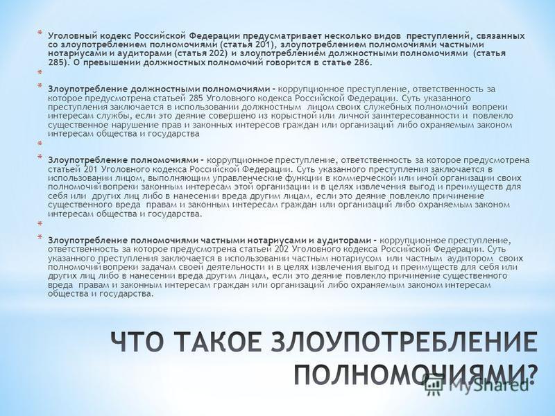 * Уголовный кодекс Российской Федерации предусматривает несколько видов преступлений, связанных со злоупотреблением полномочиями (статья 201), злоупотреблением полномочиями частными нотариусами и аудиторами (статья 202) и злоупотреблением должностным