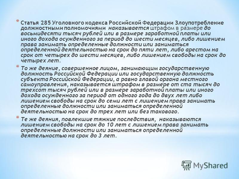 * Статья 285 Уголовного кодекса Российской Федерации Злоупотребление должностными полномочиями наказывается штрафом в размере до восьмидесяти тысяч рублей или в размере заработной платы или иного дохода осужденного за период до шести месяцев, либо ли
