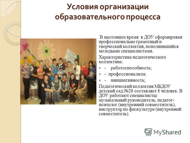 Условия организации образовательного процесса В настоящее время в ДОУ сформирован профессионально грамотный и творческий коллектив, пополнившийся молодыми специалистами. Характеристика педагогического коллектива: - работоспособность; - профессионализ