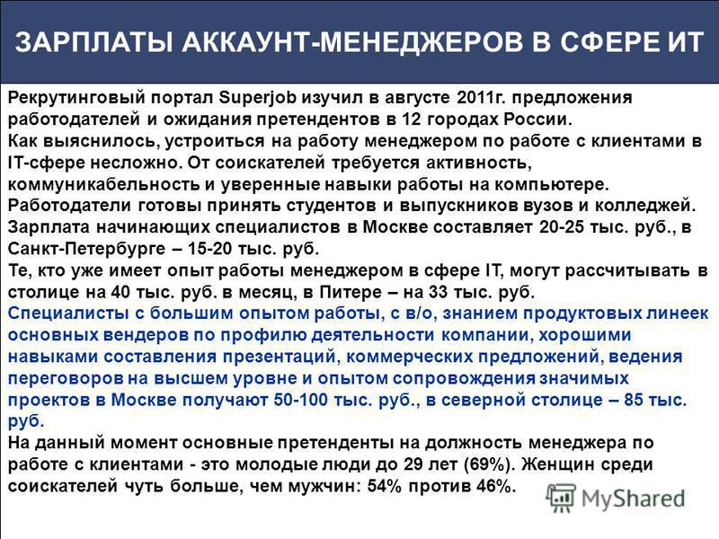 ЗАРПЛАТЫ АККАУНТ-МЕНЕДЖЕРОВ В СФЕРЕ ИТ Рекрутинговый портал Superjob изучил в августе 2011 г. предложения работодателей и ожидания претендентов в 12 городах России. Как выяснилось, устроиться на работу менеджером по работе с клиентами в IT-сфере несл