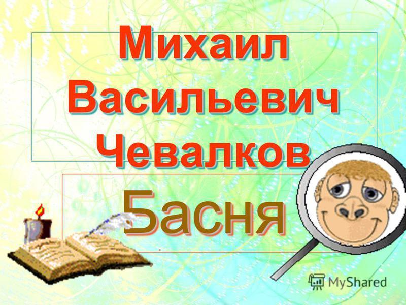Михаил Васильевич Чевалков БасняБасня