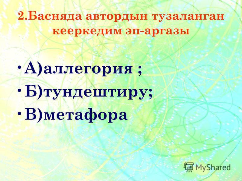 2.Басняда автордын тузаланган кееркедим эп-аргазы А )аллегория ; Б )тундештиру; В )метафора