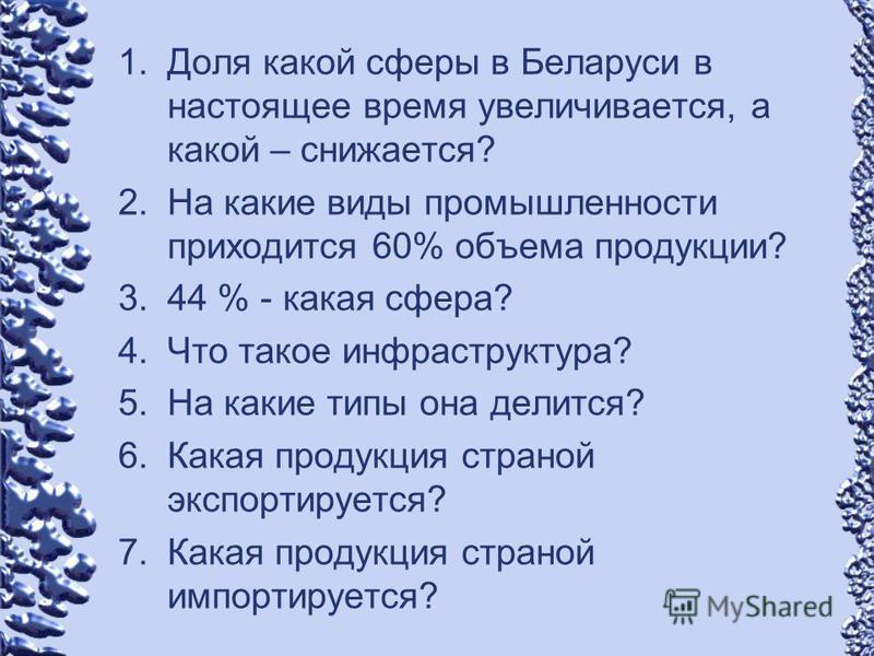 1. Доля какой сферы в Беларуси в настоящее время увеличивается, а какой – снижается? 2. На какие виды промышленности приходится 60% объема продукции? 3.44 % - какая сфера? 4. Что такое инфраструктура? 5. На какие типы она делится? 6. Какая продукция
