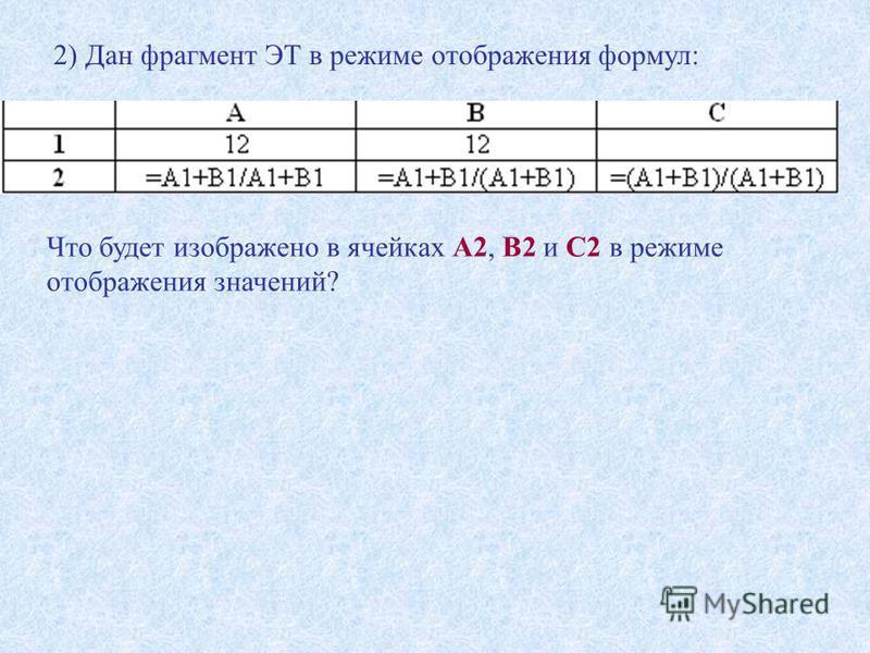 2) Дан фрагмент ЭТ в режиме отображения формул: Что будет изображено в ячейках А2, В2 и С2 в режиме отображения значений?