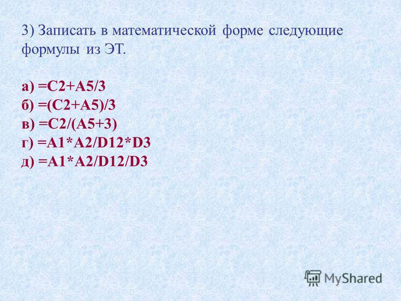 3) Записать в математической форме следующие формулы из ЭТ. а) =С2+А5/3 б) =(С2+А5)/3 в) =С2/(А5+3) г) =А1*А2/D12*D3 д) =А1*А2/D12/D3