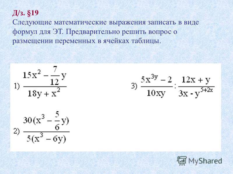 Д/з. §19 Следующие математические выражения записать в виде формул для ЭТ. Предварительно решить вопрос о размещении переменных в ячейках таблицы.