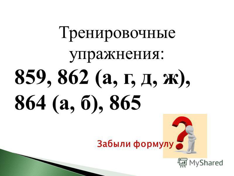 Тренировочные упражнения: 859, 862 (а, г, д, ж), 864 (а, б), 865 Забыли формулу