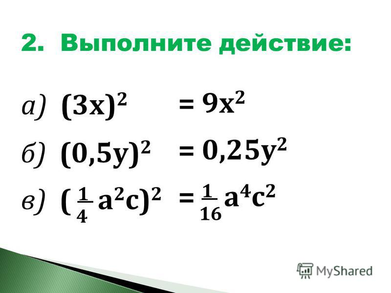 2. Выполните действие: а) (3 х) 2 б) б) (0,5 у) 2 в) ( 1 а 2 с) 2 4 = 9 х 2 = 0,25 у 2 = 1 а 4 с 2 а 4 с 2 16