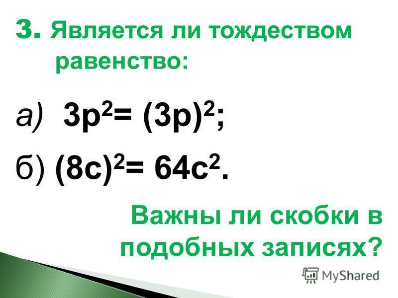 3. Является ли тождеством равенство: а) 3 р 2 = (3 р) 2 ; б) (8 с) 2 = 64 с 2. Важны ли скобки в подобных записях?