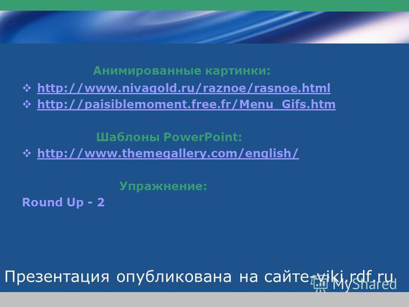 www.themegallery.com Company Logo Презентация опубликована на сайте-viki.rdf.ru Анимированные картинки: http://www.nivagold.ru/raznoe/rasnoe.html http://paisiblemoment.free.fr/Menu_Gifs.htm Шаблоны PowerPoint: http://www.themegallery.com/english/ Упр