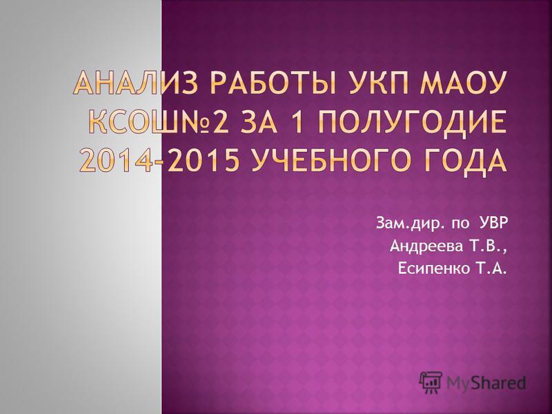 Зам.дир. по УВР Андреева Т.В., Есипенко Т.А.