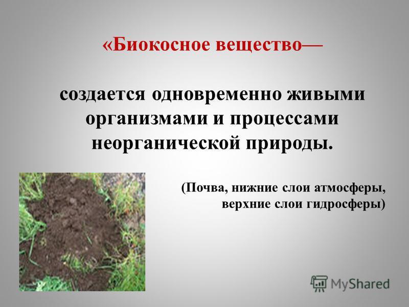 «Биокосное вещество создается одновременно живыми организмами и процессами неорганической природы. (Почва, нижние слои атмосферы, верхние слои гидросферы)