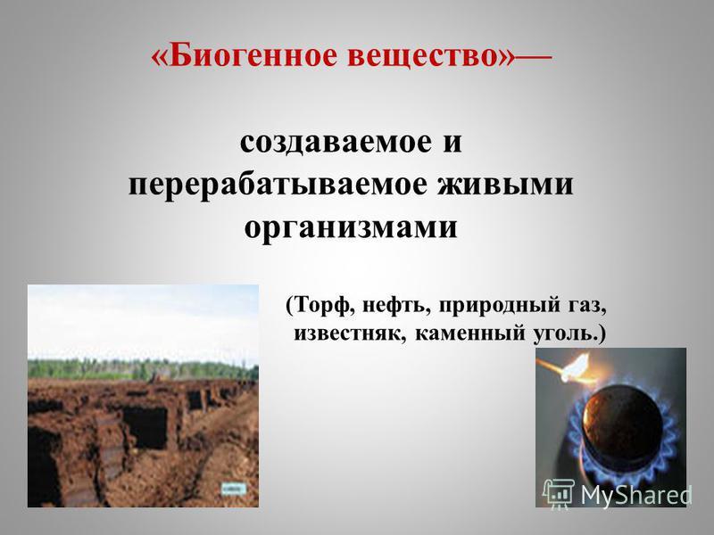 «Биогенное вещество» создаваемое и перерабатываемое живыми организмами (Торф, нефть, природный газ, известняк, каменный уголь.)