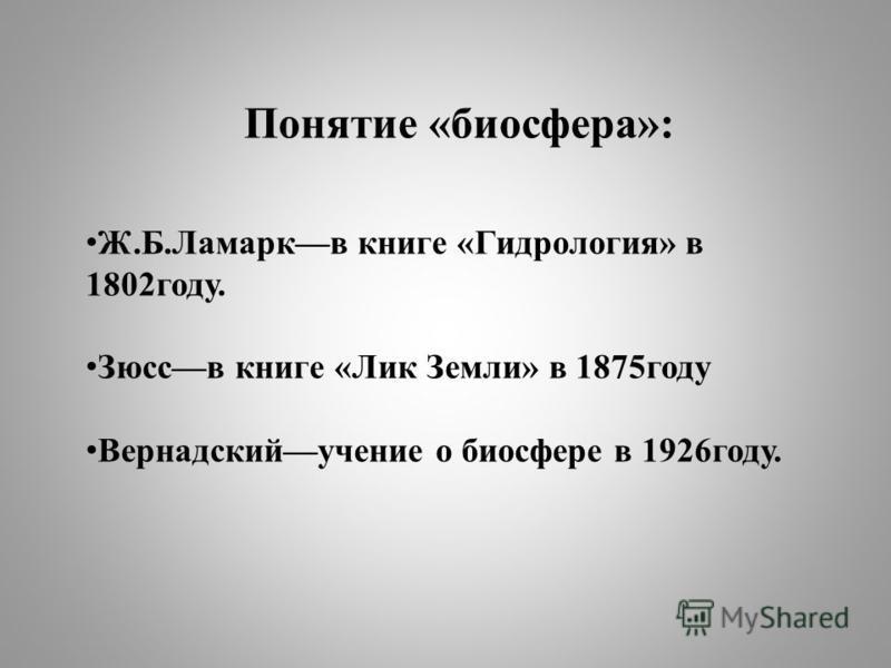 Понятие «биосфера»: Ж.Б.Ламаркв книге «Гидрология» в 1802 году. Зюссв книге «Лик Земли» в 1875 году Вернадскийучение о биосфере в 1926 году.