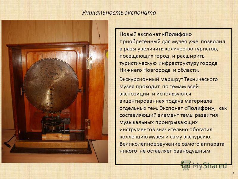 Уникальность экспоната 3 Новый экспонат «Полифон» приобретенный для музея уже позволил в разы увеличить количество туристов, посещающих город, и расширить туристическую инфраструктуру города Нижнего Новгорода и области. Экскурсионный маршрут Техничес
