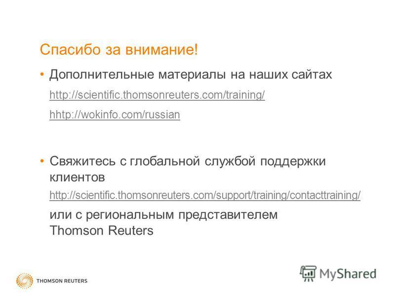 Спасибо за внимание! Дополнительные материалы на наших сайтах http://scientific.thomsonreuters.com/training/ hhtp://wokinfo.com/russian Свяжитесь с глобальной службой поддержки клиентов http://scientific.thomsonreuters.com/support/training/contacttra