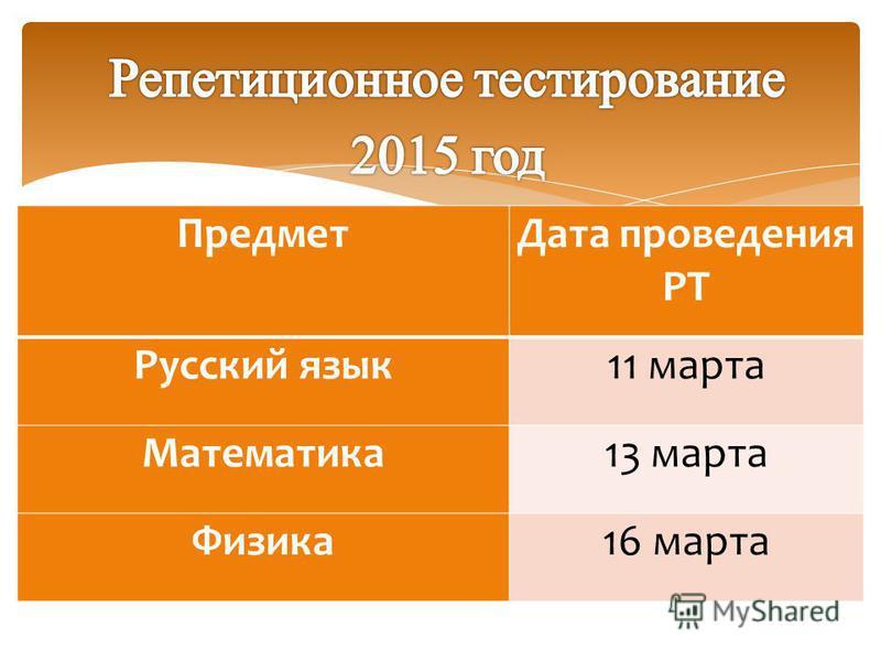Предмет Дата проведения РТ Русский язык 11 марта Математика 13 марта Физика 16 марта