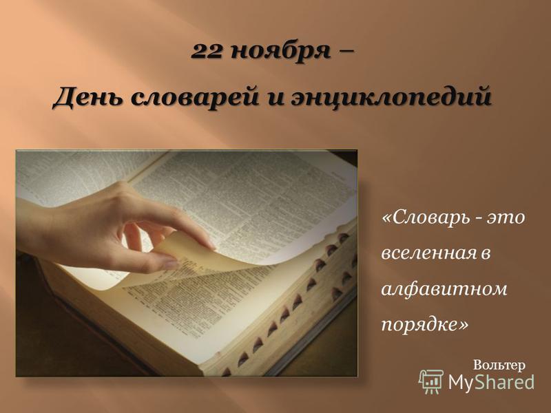 22 ноября – День словарей и энциклопедий «Словарь - это вселенная в алфавитном порядке» Вольтер