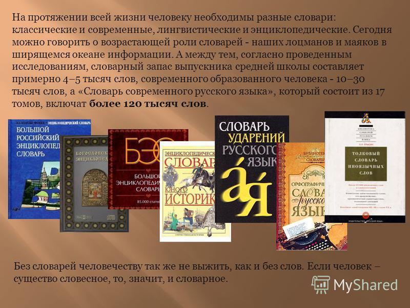 На протяжении всей жизни человеку необходимы разные словари: классические и современные, лингвистические и энциклопедические. Сегодня можно говорить о возрастающей роли словарей - наших лоцманов и маяков в ширящемся океане информации. А между тем, со