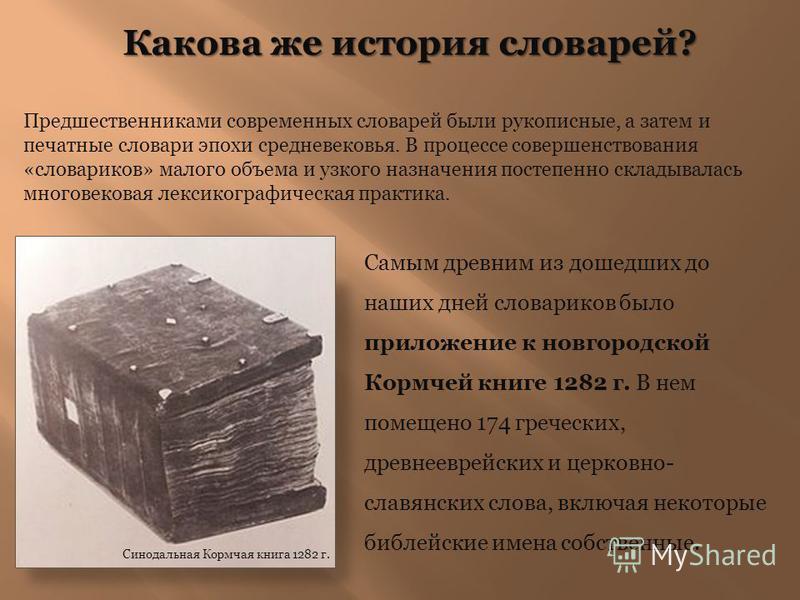 Какова же история словарей? Предшественниками современных словарей были рукописные, а затем и печатные словари эпохи средневековья. В процессе совершенствования «словариков» малого объема и узкого назначения постепенно складывалась многовековая лекси